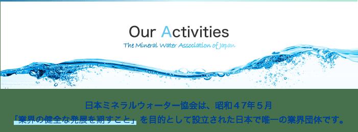日本ミネラルウォーター協会は、昭和47年5月「業界の健全な発展を期すこと」を目的として設立された日本で唯一の業界団体です。